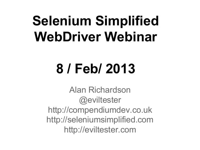 Selenium Simplified WebDriver Webinar 8 / Feb/ 2013 Alan Richardson @eviltester http://compendiumdev.co.uk http://selenium...