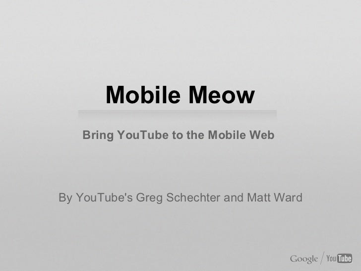 Mobile Meow    Bring YouTube to the Mobile WebBy YouTubes Greg Schechter and Matt Ward