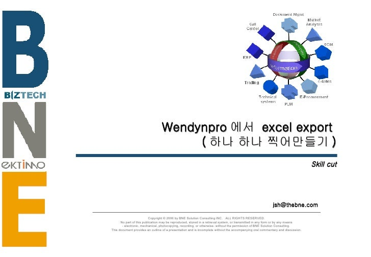 Wendynpro 에서  excel export  ( 하나 하나 찍어만들기 ) Skill cut [email_address] Copyright © 2006 by BNE Solution Consulting INC.  AL...