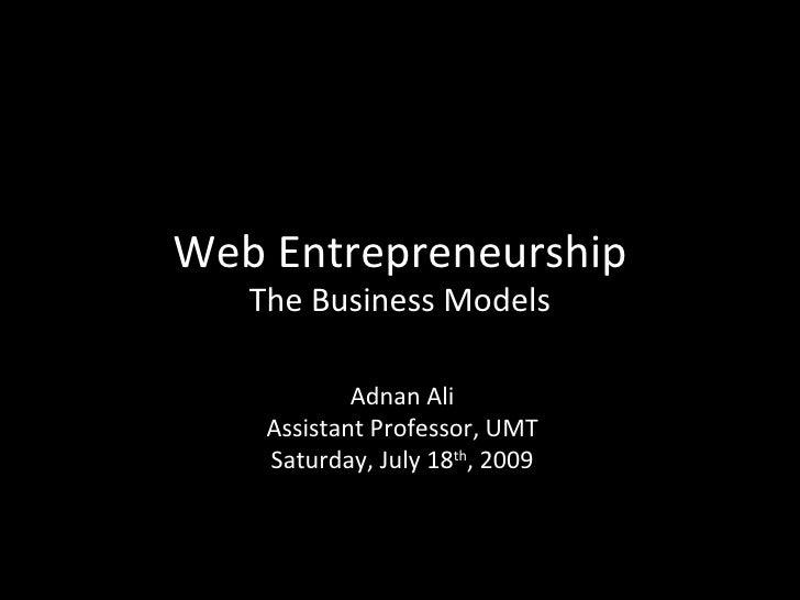 Web Entrepreneurship    The Business Models              Adnan Ali     Assistant Professor, UMT     Saturday, July 18th, 2...