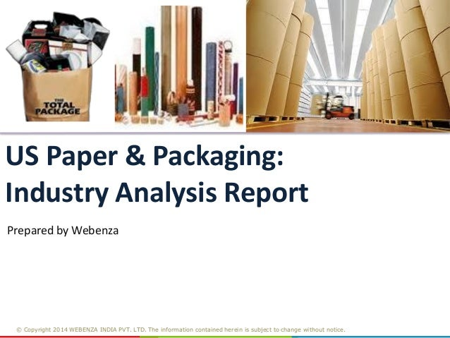 US Paper & Packaging: Industry Analysis Report Prepared by Webenza  © Copyright 2014 WEBENZA INDIA PVT. LTD. The informati...
