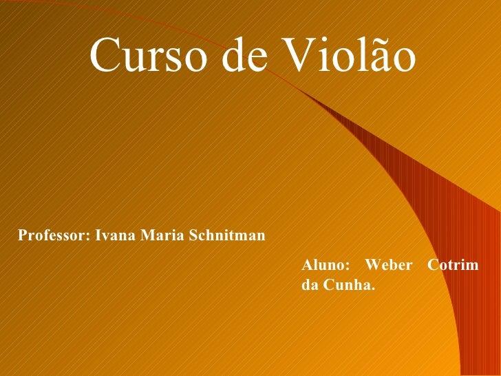 Curso de ViolãoProfessor: Ivana Maria Schnitman                                   Aluno: Weber Cotrim                     ...