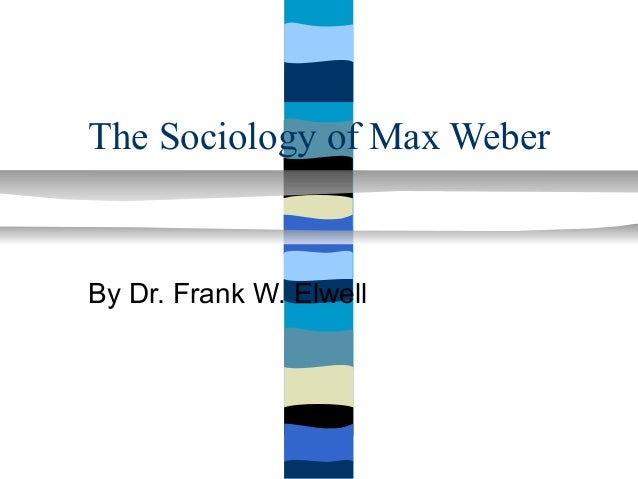 The Sociology of Max WeberBy Dr. Frank W. Elwell