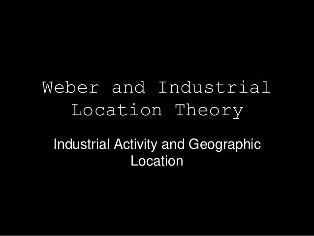 Weber and Industrial  Location TheoryIndustrial Activity and Geographic             Location