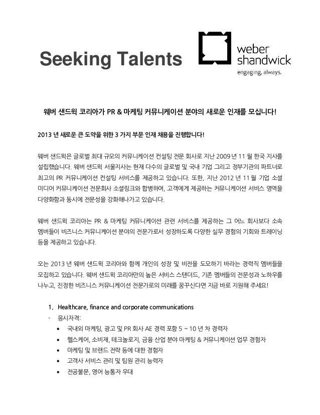 Seeking Talents 웨버 샌드윅 코리아가 PR & 마케팅 커뮤니케이션 분야의 새로운 인재를 모십니다!2013 년 새로운 큰 도약을 위한 3 가지 부문 인재 채용을 진행합니다!웨버 샌드윅은 글로벌 최대 규모의 커...