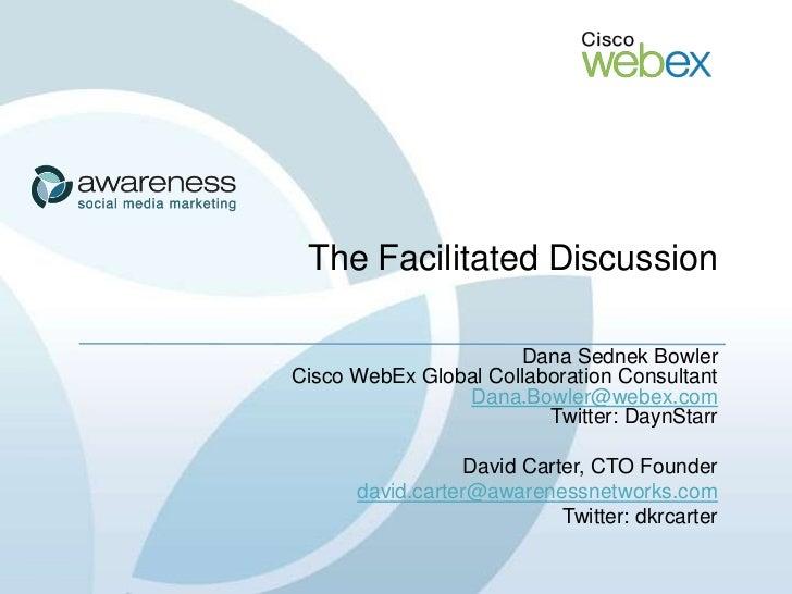 The Facilitated Discussion                        Dana Sednek Bowler Cisco WebEx Global Collaboration Consultant          ...