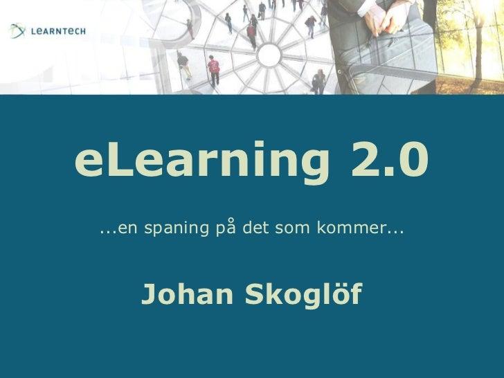 eLearning 2.0<br />...en spaning på det som kommer...<br />Johan Skoglöf<br />