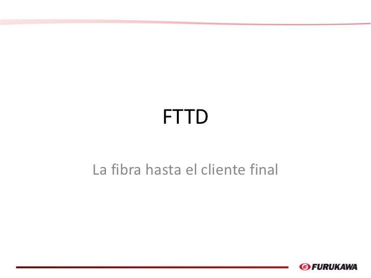 FTTDLa fibra hasta el cliente final                                  1