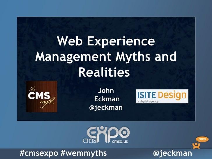 Web Experience   Management Myths and         Realities                John               Eckman              @jeckman#cms...