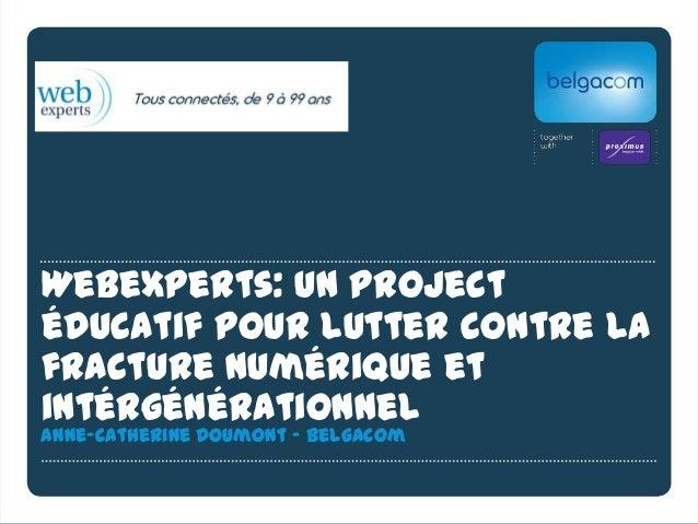 Webexperts: un projectéducatif pour lutter contre lafracture numérique etintérgénérationnelAnne-Catherine Doumont - Belgacom