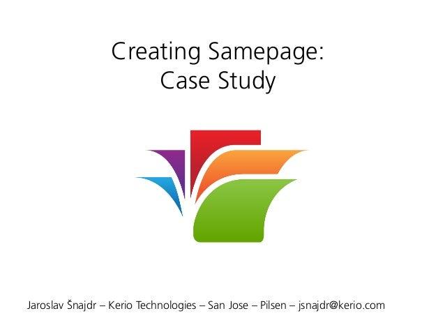 Creating Samepage: Case Study Jaroslav Šnajdr – Kerio Technologies – San Jose – Pilsen – jsnajdr@kerio.com