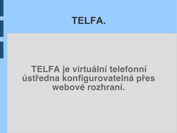 TELFA.      TELFA je virtuální telefonní ústředna konfigurovatelná přes        webové rozhraní.