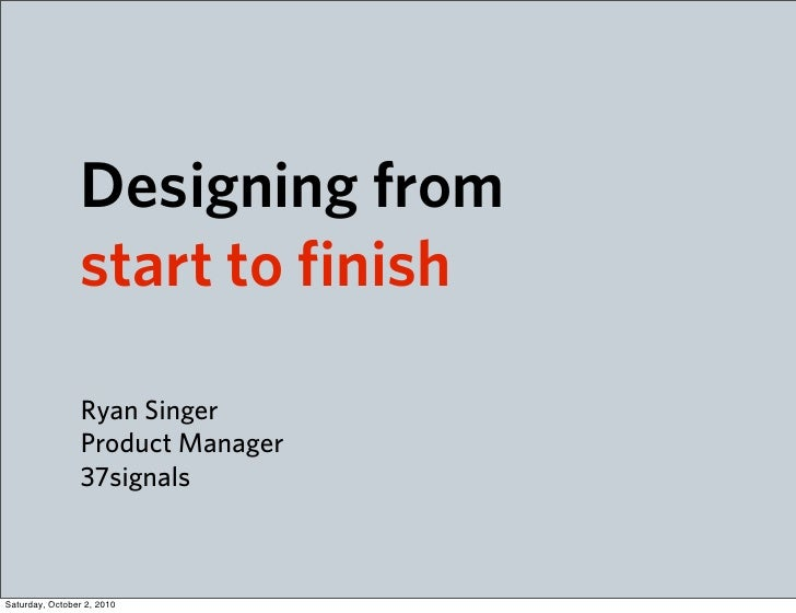 Designing from                  start to finish                   Ryan Singer                  Product Manager            ...