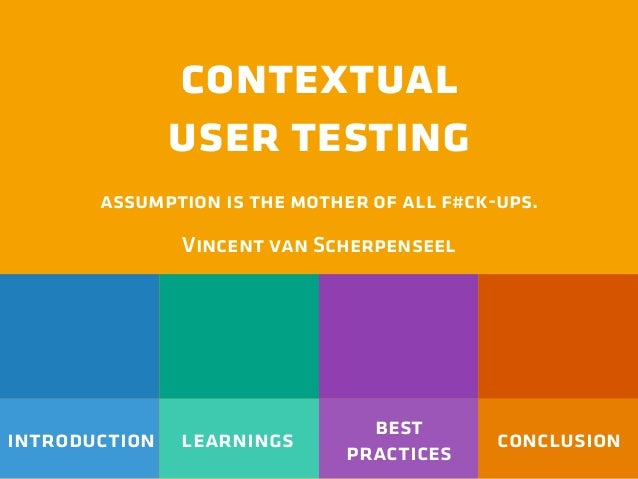 introduction learnings best practices conclusion contextual user testing assumption is the mother of all f#ck-ups. Vincent...