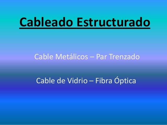 Cableado Estructurado Cable Metálicos – Par Trenzado Cable de Vidrio – Fibra Óptica