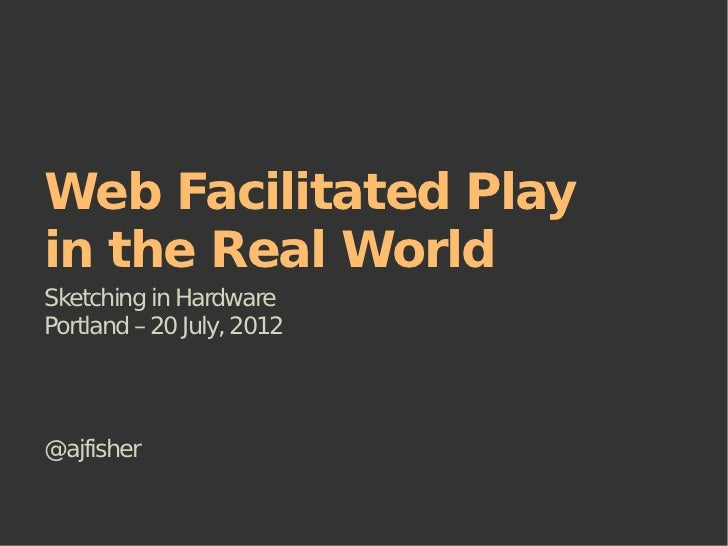 Web Facilitated Playin the Real WorldSketching in HardwarePortland – 20 July, 2012@ajfisher