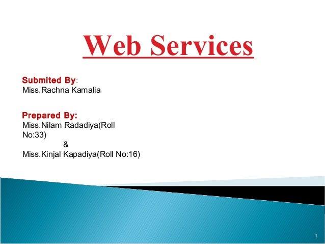 Web Services Submited By: Miss.Rachna Kamalia Prepared By: Miss.Nilam Radadiya(Roll No:33) & Miss.Kinjal Kapadiya(Roll No:...