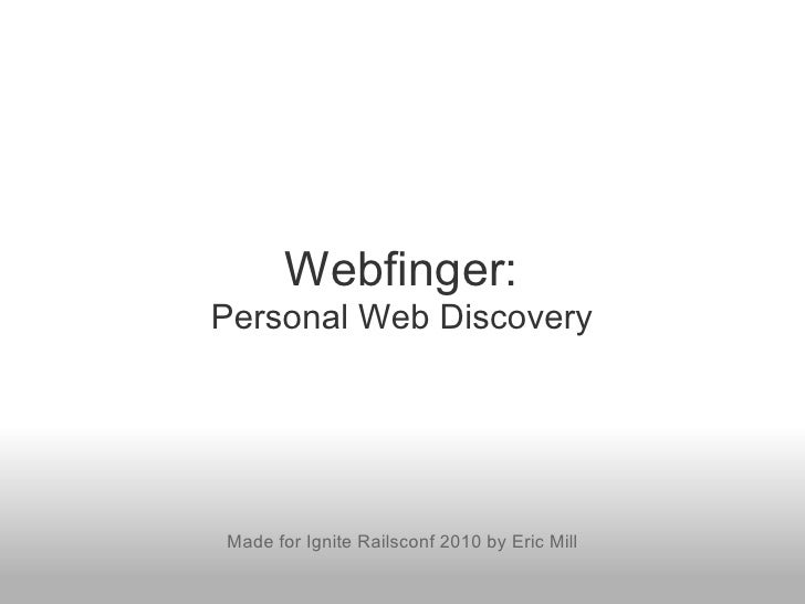 Webfinger: Personal Web Discovery     Made for Ignite Railsconf 2010 by Eric Mill