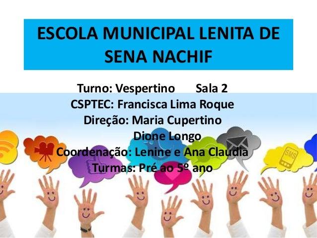 ESCOLA MUNICIPAL LENITA DE SENA NACHIF Turno: Vespertino Sala 2 CSPTEC: Francisca Lima Roque Direção: Maria Cupertino Dion...