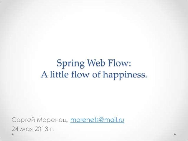 Spring Web Flow:A little flow of happiness.Сергей Моренец, morenets@mail.ru24 мая 2013 г.