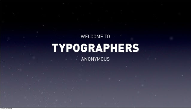 WELCOME TO                        TYPOGRAPHERS                            ANONYMOUSSaturday, April 6, 13