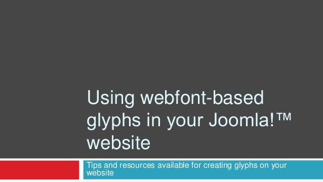 Using webfont-based glyphs in your Joomla!™ website Tips and resources available for creating glyphs on your website