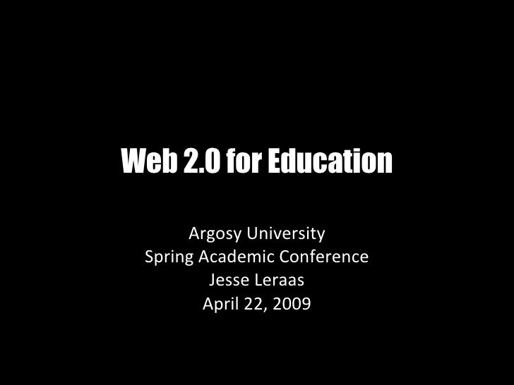 Web 2.0 for Education Argosy University Spring Academic Conference Jesse Leraas April 22, 2009