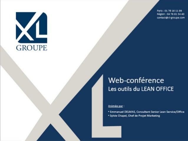 Paris : 01 78 16 11 99 Région : 04 76 61 34 40 contact@xl-groupe.com Web-conférence Les outils du LEAN OFFICE Animée par :...