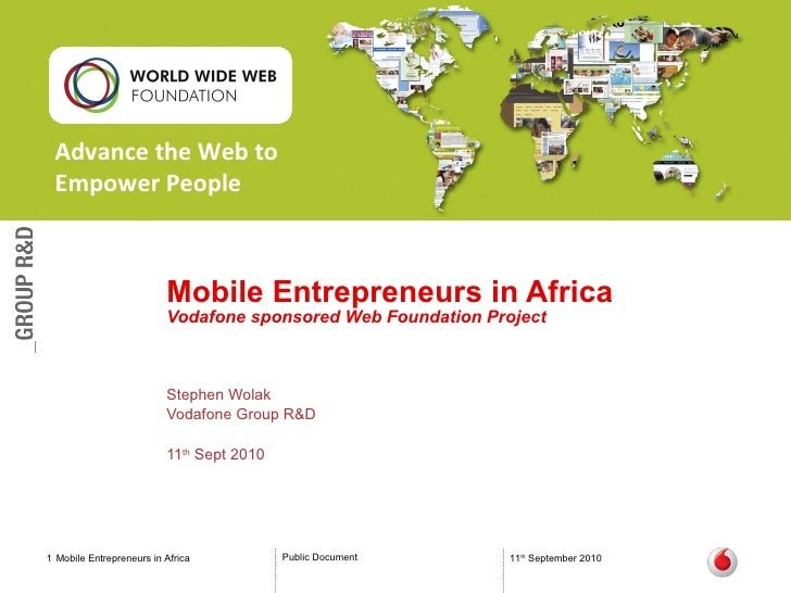 Mobile Entrepreneurs in Africa Vodafone sponsored Web Foundation Project Stephen Wolak Vodafone Group R&D 11 th  Sept 2010...