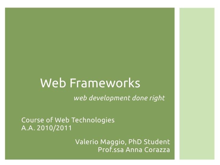 Web Frameworks              web development done rightCourse of Web TechnologiesA.A. 2010/2011              Valerio Maggio...