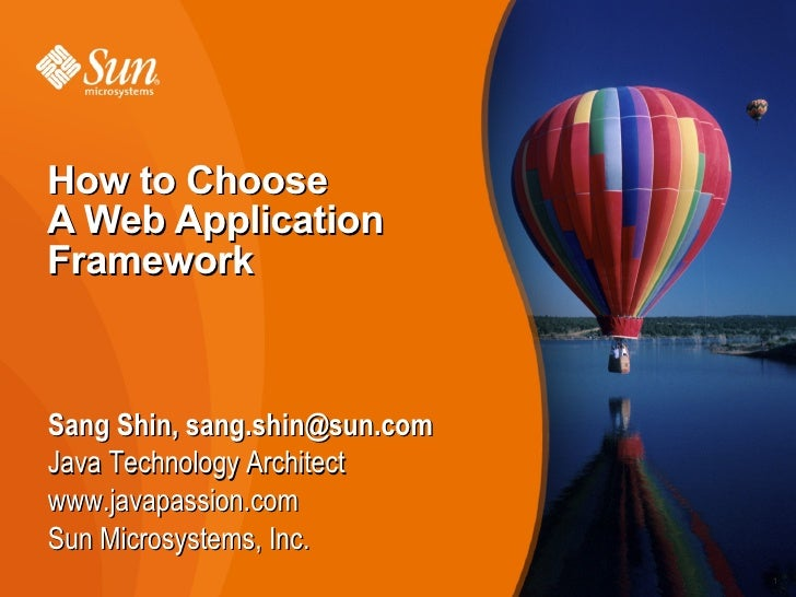 How to Choose A Web Application Framework    Sang Shin, sang.shin@sun.com Java Technology Architect www.javapassion.com Su...