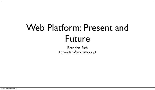 Web Platform: Present and Future Brendan Eich <brendan@mozilla.org>  Friday, November 29, 13