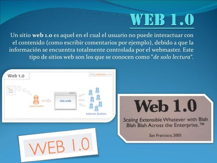 Un sitio web 1.0 es aquel en el cual el usuario no puede interactuar con el contenido (como escribir comentarios por ejemp...