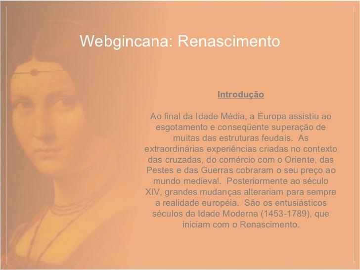 Webgincana: Renascimento Introdução Ao final da Idade Média, a Europa assistiu ao esgotamento e conseqüente superação de m...
