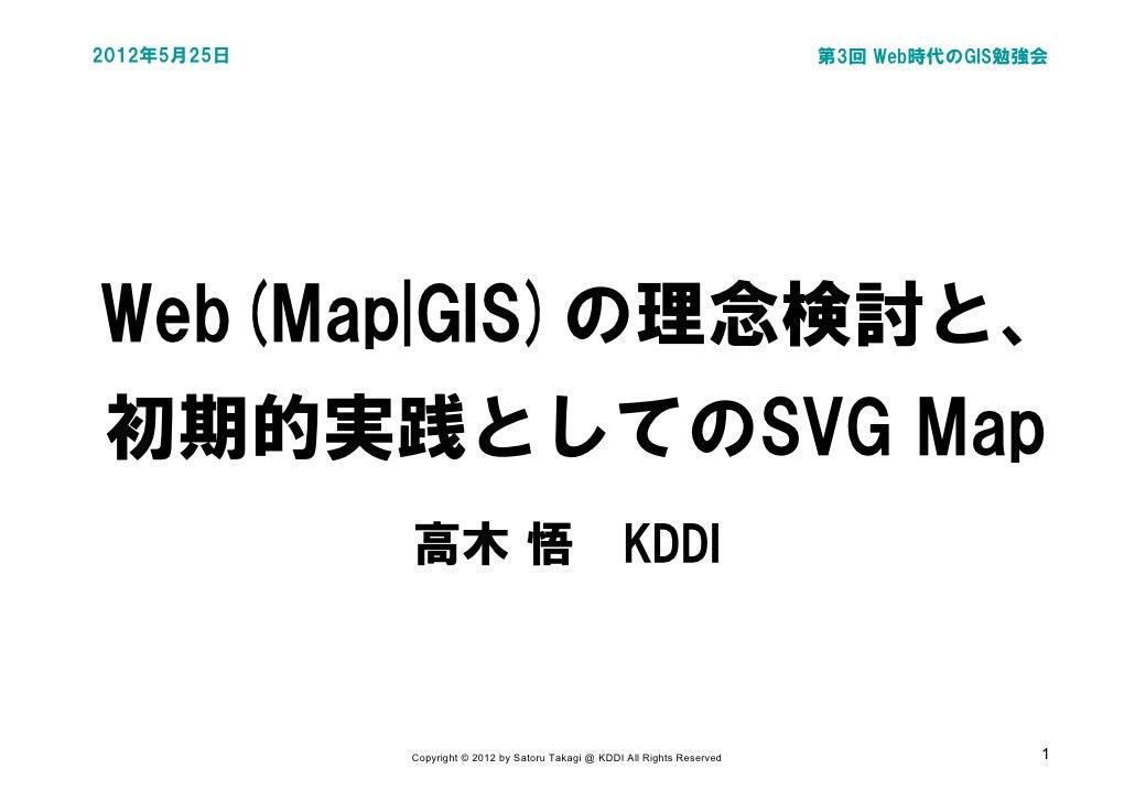2012年5月25日                                                                  第3回 Web時代のGIS勉強会Web(Map|GIS)の理念検討と、初期的実践としてのSV...