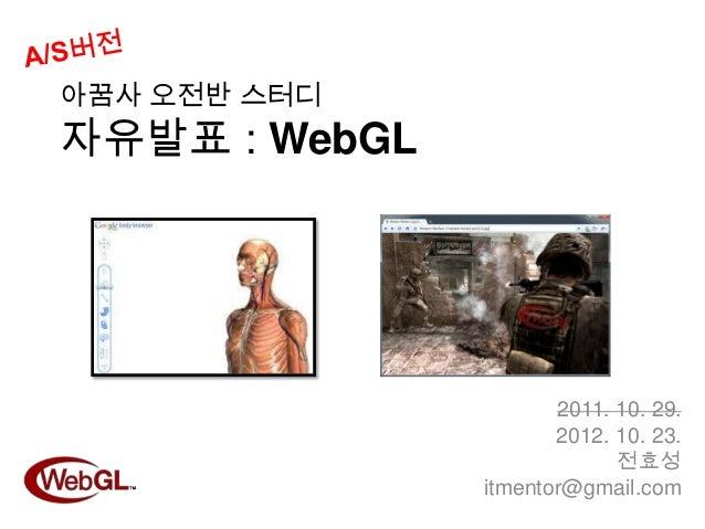 아꿈사 오전반 스터디자유발표 : WebGL                      2011. 10. 29.                      2012. 10. 23.                            전...
