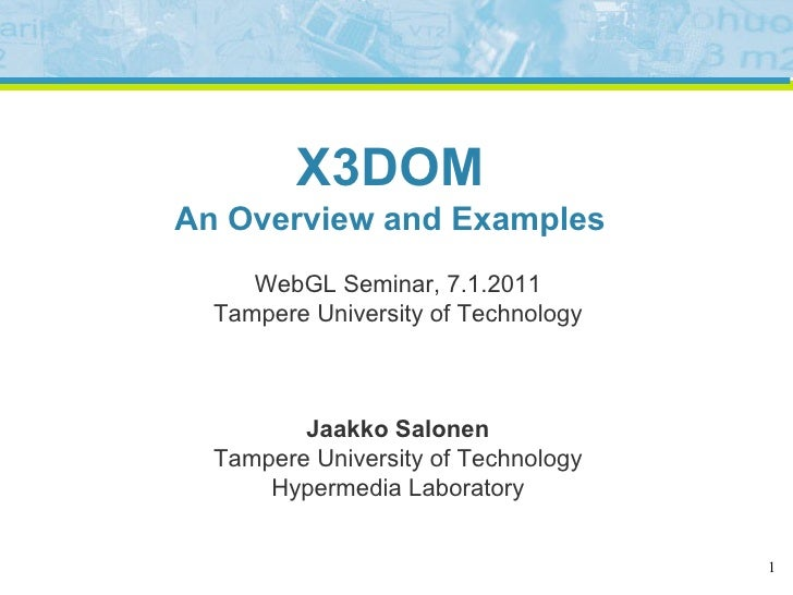 X3DOM An Overview and Examples      WebGL Seminar, 7.1.2011   Tampere University of Technology             Jaakko Salonen ...