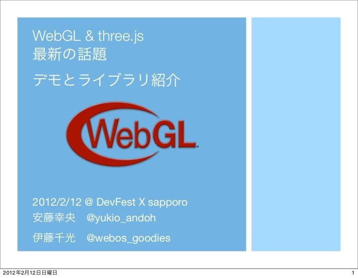WebGL & three.js            2012/2/12 @ DevFest X sapporo                      @yukio_andoh                      @webos_go...