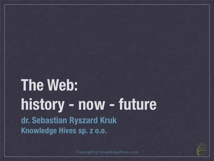 The Web: history - now - future dr. Sebastian Ryszard Kruk Knowledge Hives sp. z o.o.                  Copyright @ Knowled...