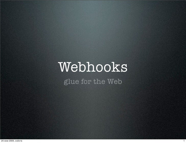 Webhooks                       glue for the Web     20 юни 2009, събота                      1
