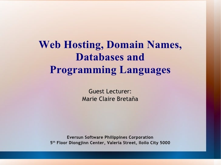Web Hosting, Domain Names, Databases and Programming Languages Guest Lecturer: Marie Claire Bretaña Eversun Software Phili...