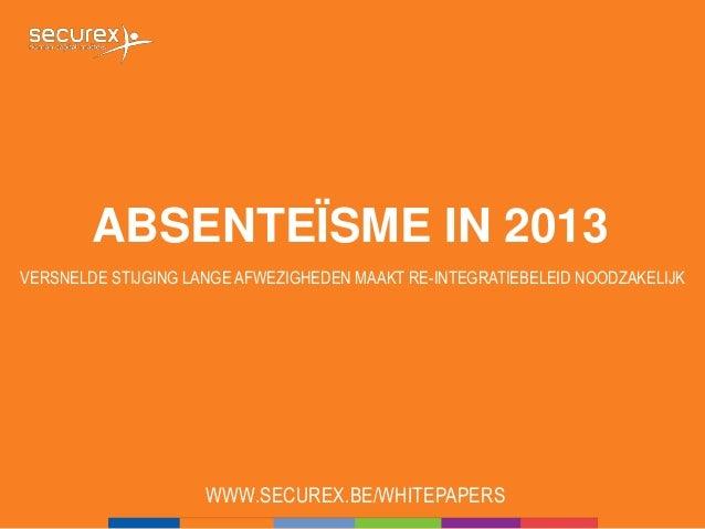 ABSENTEÏSME IN 2013 VERSNELDE STIJGING LANGE AFWEZIGHEDEN MAAKT RE-INTEGRATIEBELEID NOODZAKELIJK WWW.SECUREX.BE/WHITEPAPERS
