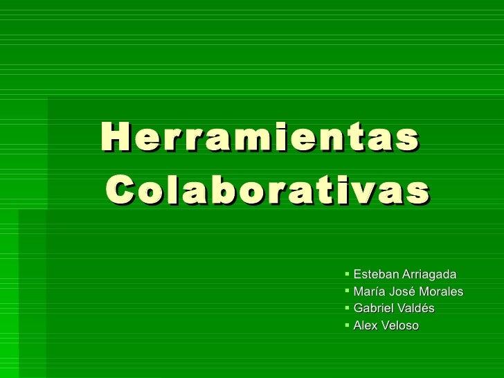 Herramientas  Colaborativas <ul><li>Esteban Arriagada </li></ul><ul><li>María José Morales </li></ul><ul><li>Gabriel Valdé...