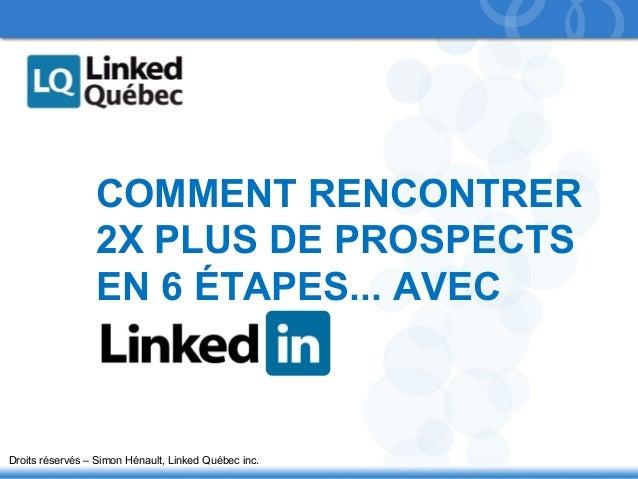 1  COMMENT RENCONTRER  2X PLUS DE PROSPECTS  EN 6 ÉTAPES... AVEC  Droits réservés – Simon Hénault, Linked Québec inc.
