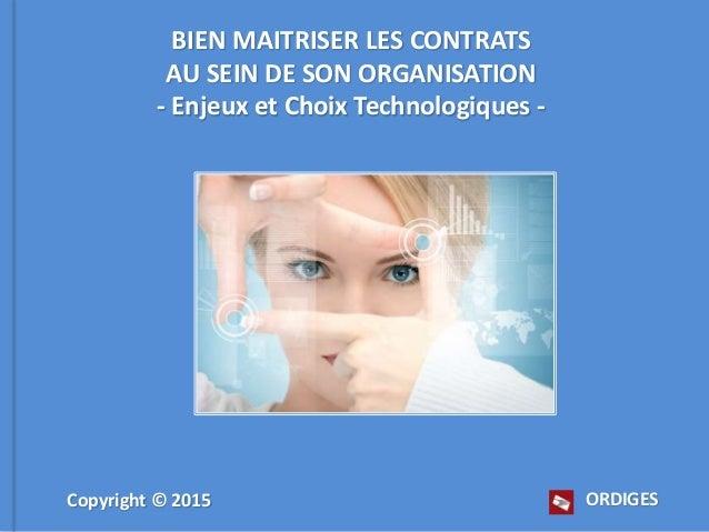 BIEN MAITRISER LES CONTRATS AU SEIN DE SON ORGANISATION - Enjeux et Choix Technologiques - ORDIGESCopyright © 2015