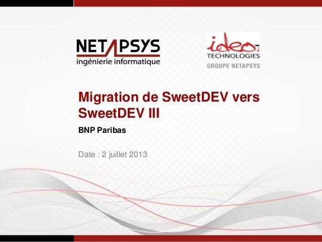 Migration de SweetDEV vers SweetDEV III BNP Paribas Date : 2 juillet 2013