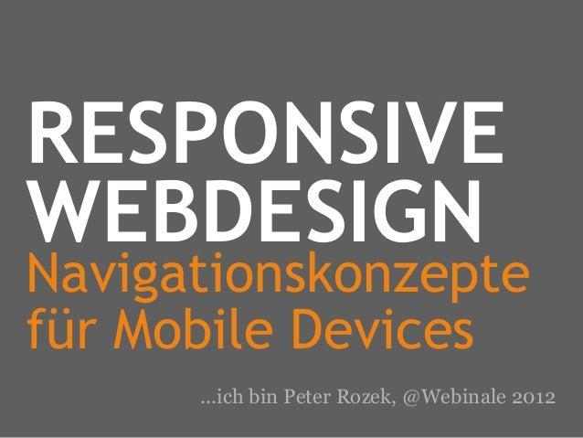 RESPONSIVEWEBDESIGNNavigationskonzeptefür Mobile Devices      ...ich bin Peter Rozek, @Webinale 2012