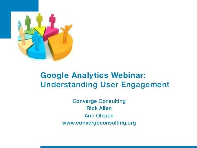 Google Analytics Webinar:Understanding User Engagement      Converge Consulting            Rick Allen           Ann Oleson...