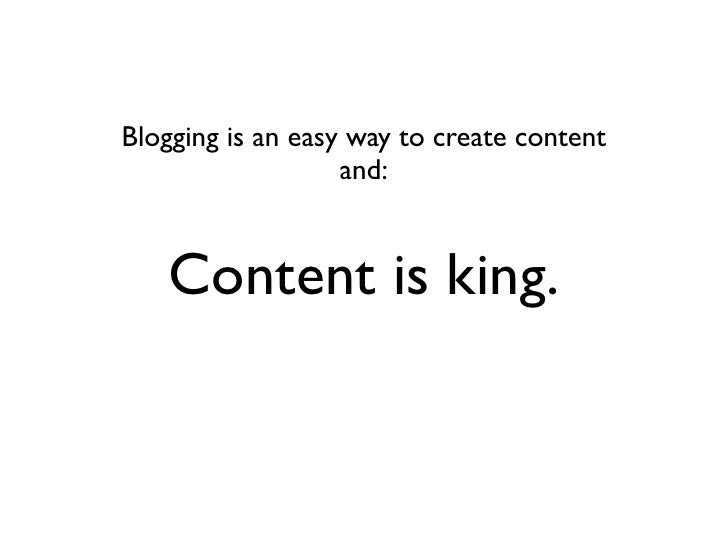 Blogging is an easy way to create content                    and:      Content is king.