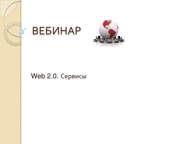 ВЕБИНАР<br />Web 2.0. Сервисы<br />